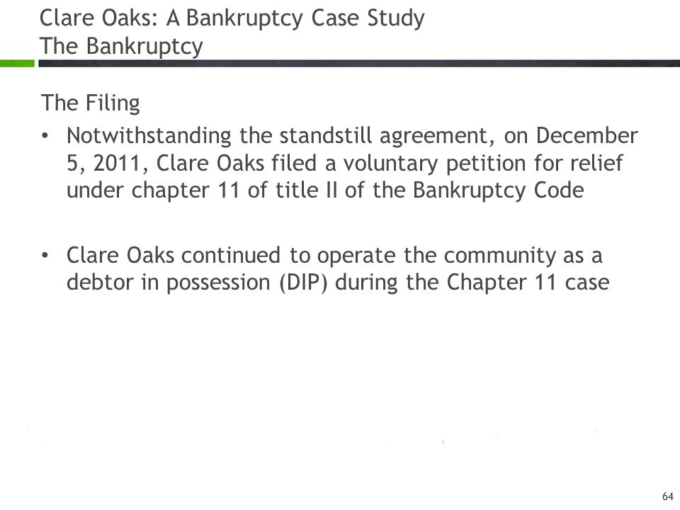 Clare Oaks: A Bankruptcy Case Study The Bankruptcy The Filing Notwithstanding the standstill agreement, on December 5, 2011, Clare Oaks filed a voluntary petition for relief under chapter 11 of title II of the Bankruptcy Code Clare Oaks continued to operate the community as a debtor in possession (DIP) during the Chapter 11 case 64