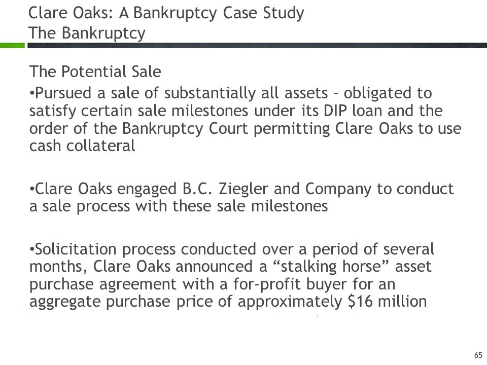 Clare Oaks: A Bankruptcy Case Study The Bankruptcy The Potential Sale Pursued a sale of substantially all assets – obligated to satisfy certain sale milestones under its DIP loan and the order of the Bankruptcy Court permitting Clare Oaks to use cash collateral Clare Oaks engaged B.C.