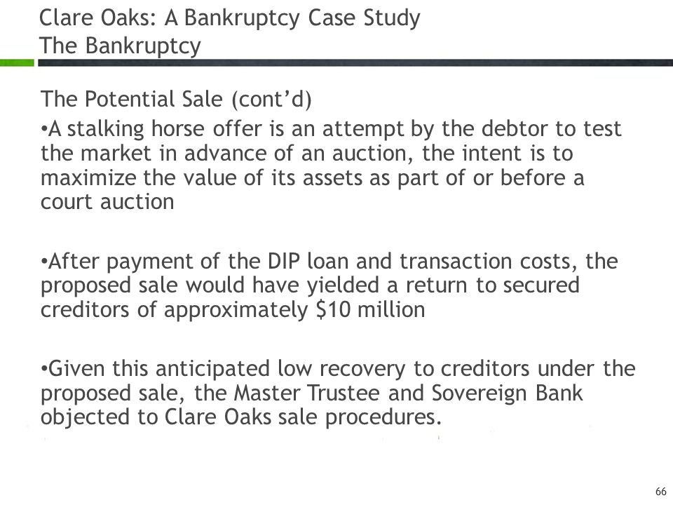 Clare Oaks: A Bankruptcy Case Study The Bankruptcy The Potential Sale (cont'd) A stalking horse offer is an attempt by the debtor to test the market in advance of an auction, the intent is to maximize the value of its assets as part of or before a court auction After payment of the DIP loan and transaction costs, the proposed sale would have yielded a return to secured creditors of approximately $10 million Given this anticipated low recovery to creditors under the proposed sale, the Master Trustee and Sovereign Bank objected to Clare Oaks sale procedures.
