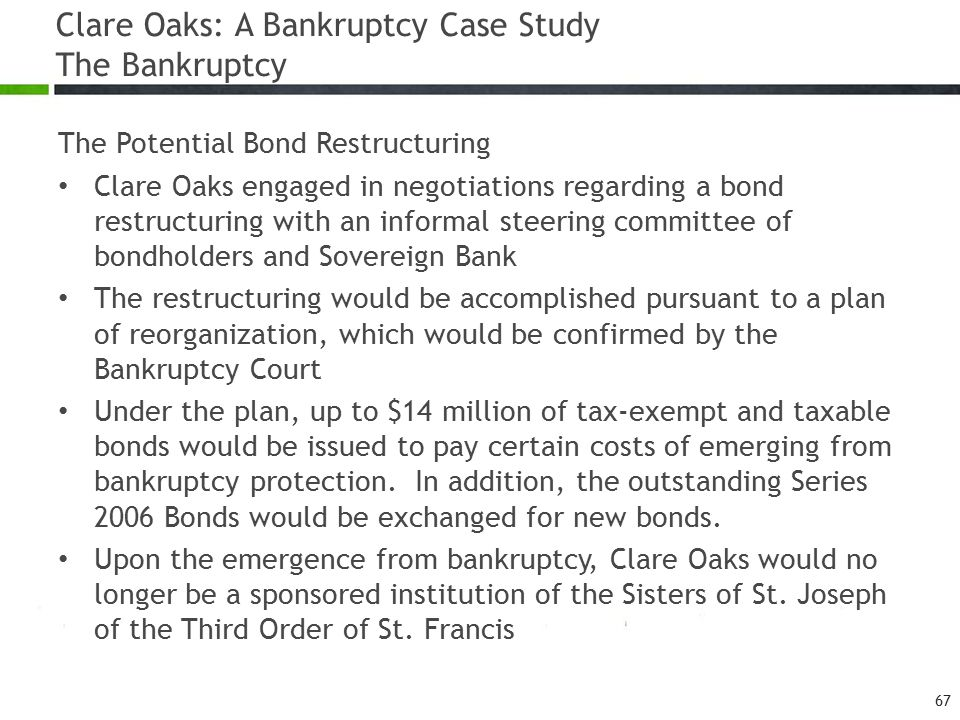 Clare Oaks: A Bankruptcy Case Study The Bankruptcy The Potential Bond Restructuring Clare Oaks engaged in negotiations regarding a bond restructuring with an informal steering committee of bondholders and Sovereign Bank The restructuring would be accomplished pursuant to a plan of reorganization, which would be confirmed by the Bankruptcy Court Under the plan, up to $14 million of tax-exempt and taxable bonds would be issued to pay certain costs of emerging from bankruptcy protection.