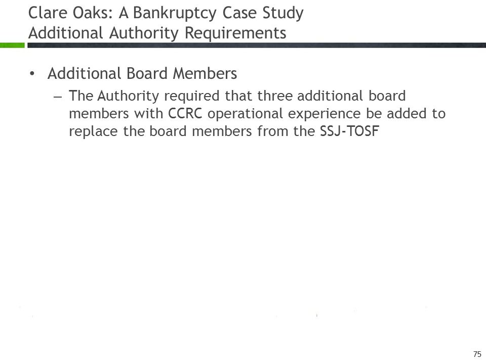 Clare Oaks: A Bankruptcy Case Study Additional Authority Requirements Additional Board Members – The Authority required that three additional board members with CCRC operational experience be added to replace the board members from the SSJ-TOSF 75