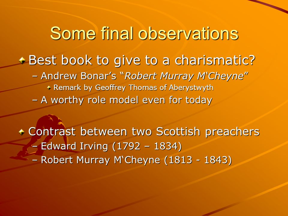 "Some final observations Best book to give to a charismatic? –Andrew Bonar's ""Robert Murray M'Cheyne"" Remark by Geoffrey Thomas of Aberystwyth –A worth"