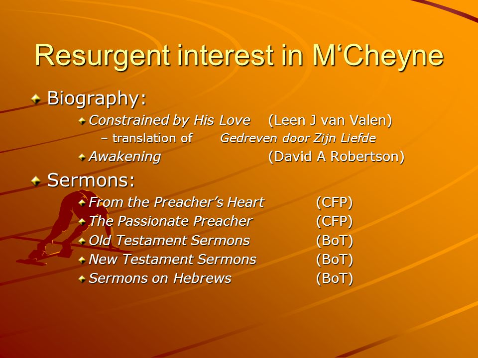 Resurgent interest in M'Cheyne Biography: Constrained by His Love(Leen J van Valen) –translation of Gedreven door Zijn Liefde Awakening(David A Robertson) Sermons: From the Preacher's Heart(CFP) The Passionate Preacher(CFP) Old Testament Sermons(BoT) New Testament Sermons(BoT) Sermons on Hebrews(BoT)