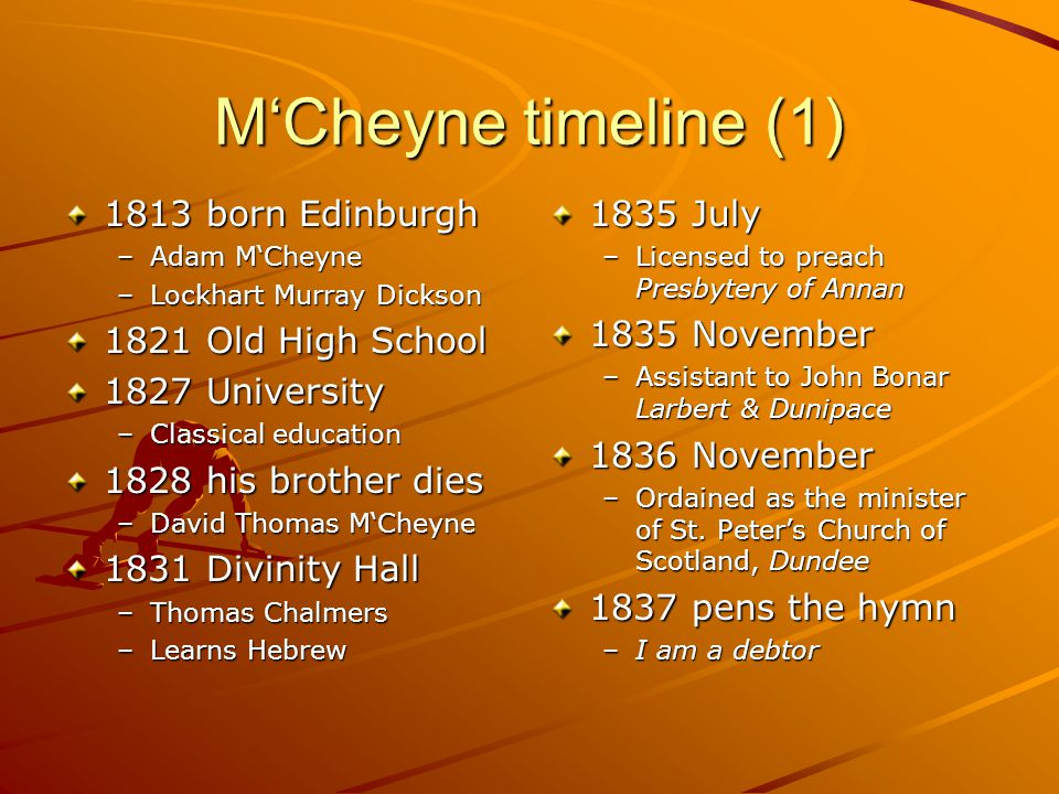 M'Cheyne timeline (1) 1813 born Edinburgh –Adam M'Cheyne –Lockhart Murray Dickson 1821 Old High School 1827 University –Classical education 1828 his brother dies –David Thomas M'Cheyne 1831 Divinity Hall –Thomas Chalmers –Learns Hebrew 1835 July –Licensed to preach Presbytery of Annan 1835 November –Assistant to John Bonar Larbert & Dunipace 1836 November –Ordained as the minister of St.