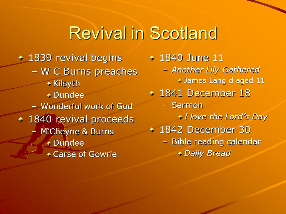 Revival in Scotland 1839 revival begins –W C Burns preaches KilsythDundee –Wonderful work of God 1840 revival proceeds –M'Cheyne & Burns Dundee Carse