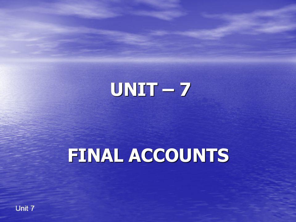 Unit 7 UNIT – 7 UNIT – 7 FINAL ACCOUNTS