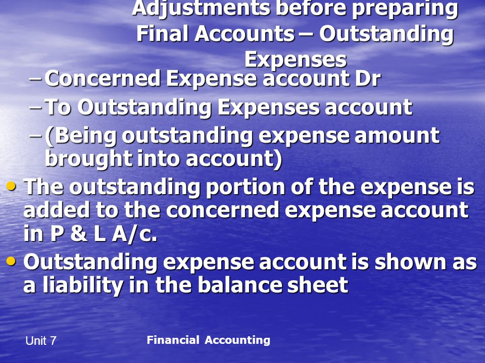 Unit 7 Adjustments before preparing Final Accounts – Outstanding Expenses –Concerned Expense account Dr –To Outstanding Expenses account –(Being outstanding expense amount brought into account) The outstanding portion of the expense is added to the concerned expense account in P & L A/c.