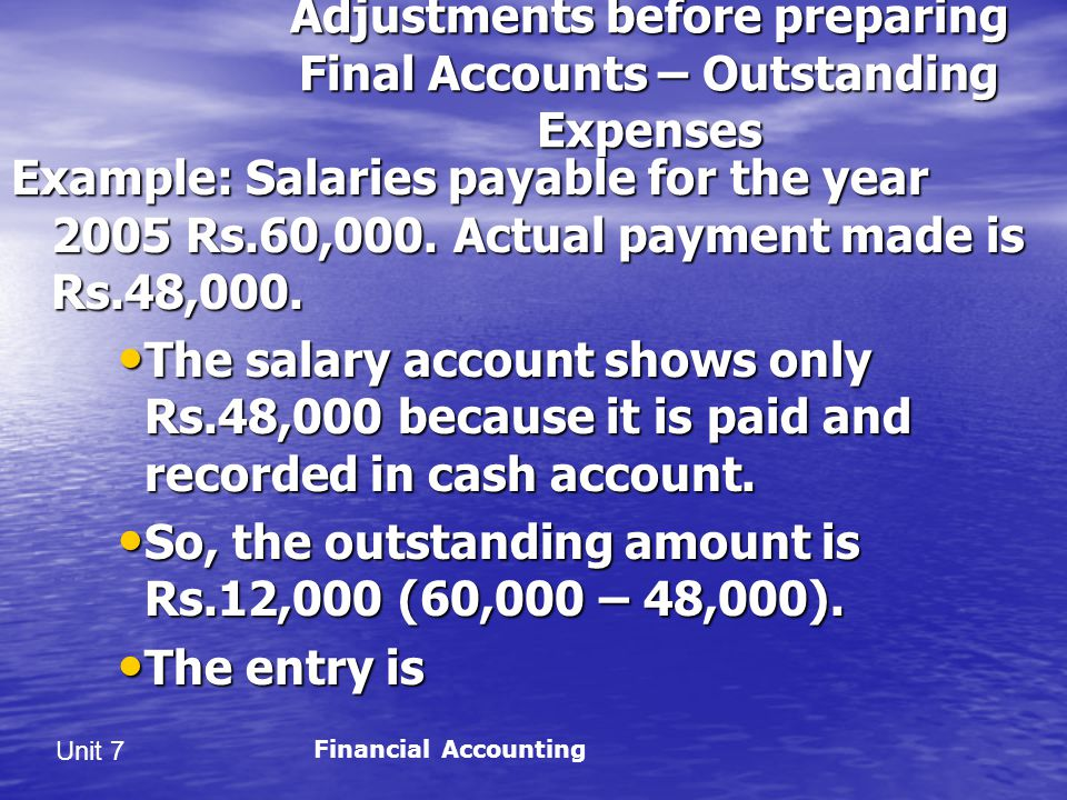 Unit 7 Adjustments before preparing Final Accounts – Outstanding Expenses Example: Salaries payable for the year 2005 Rs.60,000.