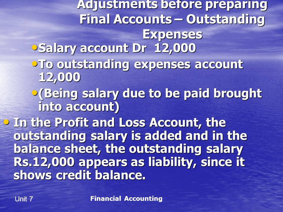 Unit 7 Adjustments before preparing Final Accounts – Outstanding Expenses Salary account Dr 12,000 Salary account Dr 12,000 To outstanding expenses account 12,000 To outstanding expenses account 12,000 (Being salary due to be paid brought into account) (Being salary due to be paid brought into account) In the Profit and Loss Account, the outstanding salary is added and in the balance sheet, the outstanding salary Rs.12,000 appears as liability, since it shows credit balance.