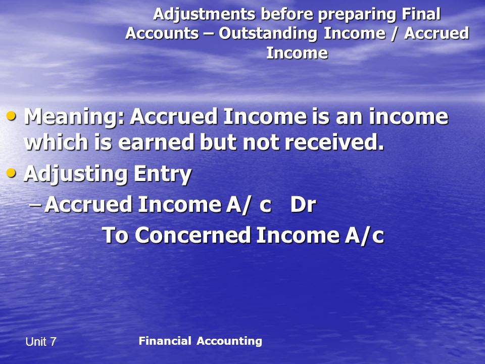 Unit 7 Adjustments before preparing Final Accounts – Outstanding Income / Accrued Income Meaning: Accrued Income is an income which is earned but not received.