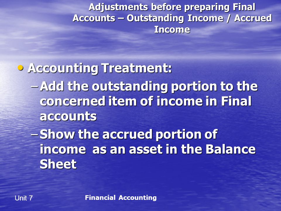 Unit 7 Adjustments before preparing Final Accounts – Outstanding Income / Accrued Income Accounting Treatment: Accounting Treatment: –Add the outstanding portion to the concerned item of income in Final accounts –Show the accrued portion of income as an asset in the Balance Sheet Financial Accounting