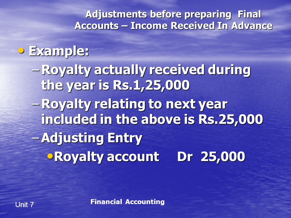Unit 7 Adjustments before preparing Final Accounts – Income Received In Advance Example: Example: –Royalty actually received during the year is Rs.1,25,000 –Royalty relating to next year included in the above is Rs.25,000 –Adjusting Entry Royalty account Dr 25,000 Royalty account Dr 25,000 Financial Accounting