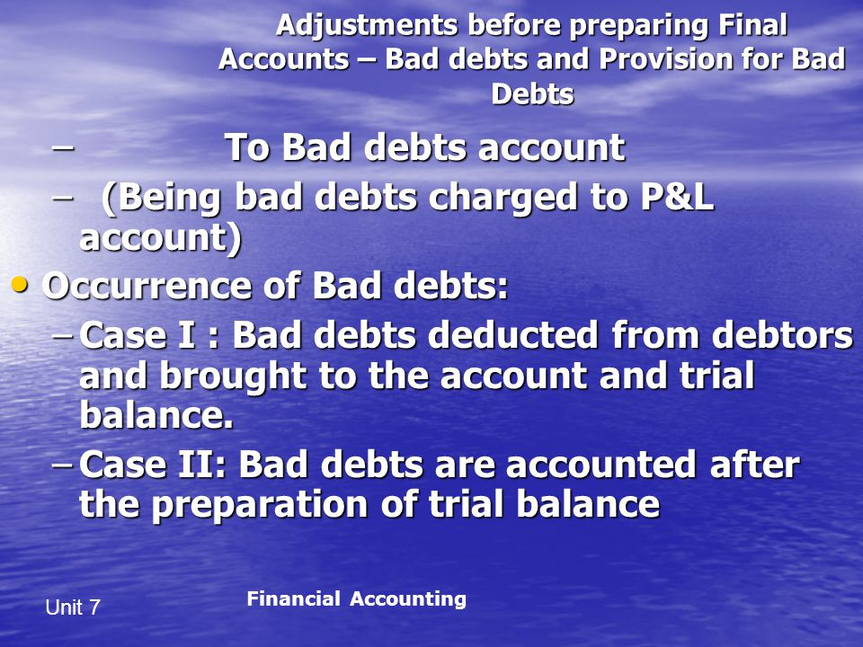 Unit 7 Adjustments before preparing Final Accounts – Bad debts and Provision for Bad Debts – To Bad debts account – (Being bad debts charged to P&L account) Occurrence of Bad debts: Occurrence of Bad debts: –Case I : Bad debts deducted from debtors and brought to the account and trial balance.