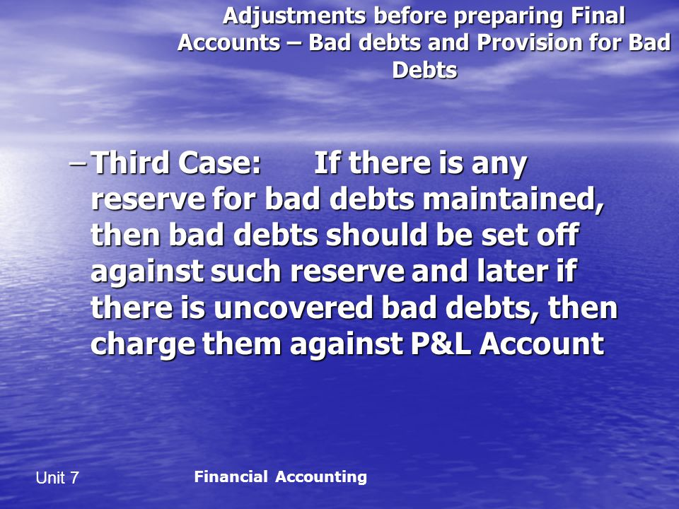 Unit 7 Adjustments before preparing Final Accounts – Bad debts and Provision for Bad Debts –Third Case: If there is any reserve for bad debts maintained, then bad debts should be set off against such reserve and later if there is uncovered bad debts, then charge them against P&L Account Financial Accounting