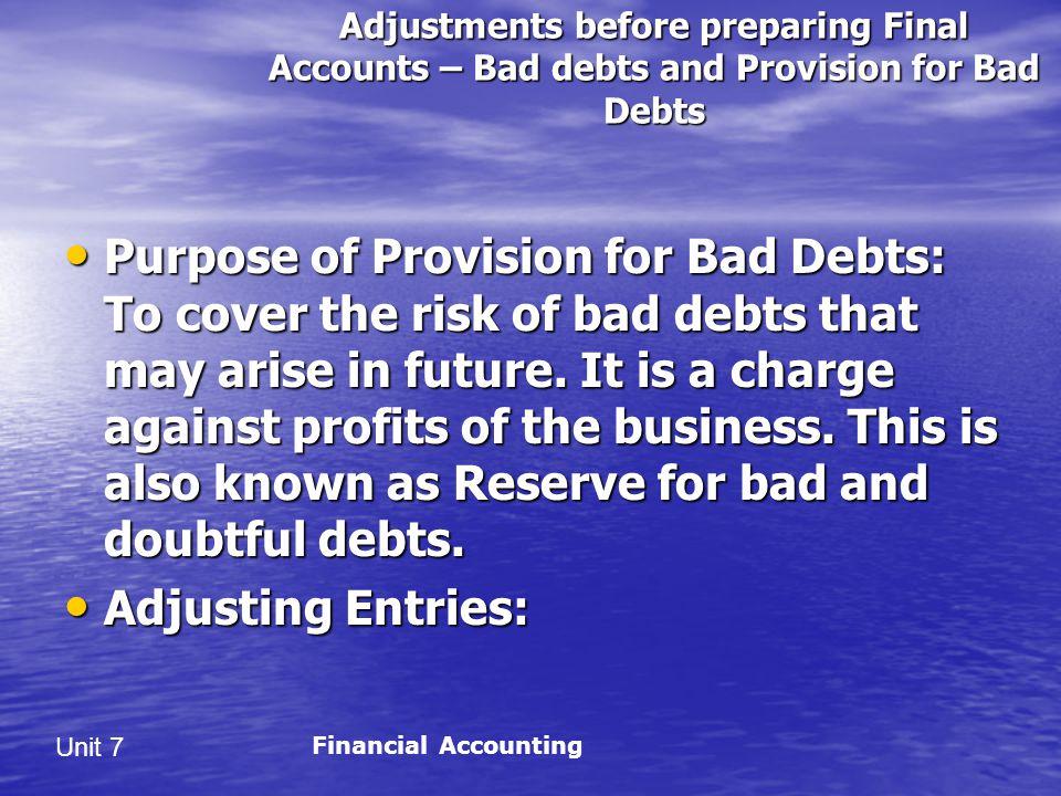 Unit 7 Adjustments before preparing Final Accounts – Bad debts and Provision for Bad Debts Purpose of Provision for Bad Debts: To cover the risk of bad debts that may arise in future.