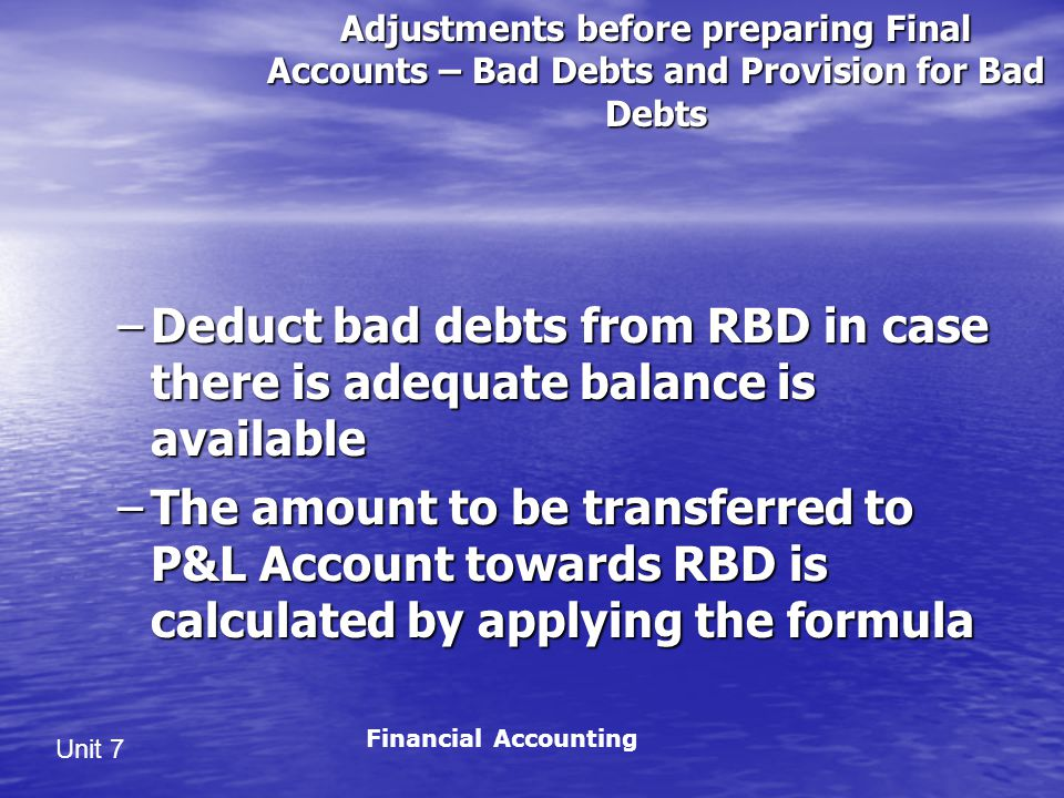 Unit 7 Adjustments before preparing Final Accounts – Bad Debts and Provision for Bad Debts –Deduct bad debts from RBD in case there is adequate balance is available –The amount to be transferred to P&L Account towards RBD is calculated by applying the formula Financial Accounting