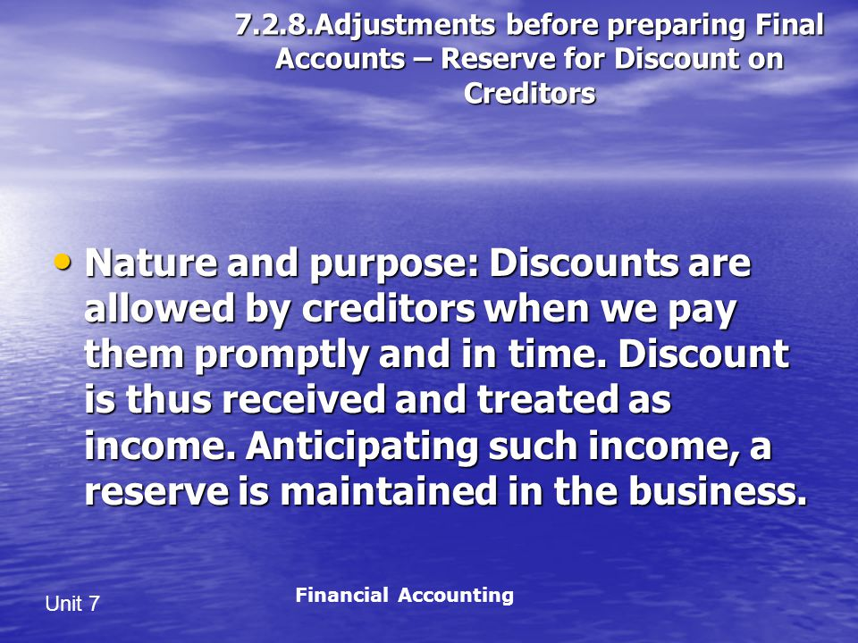 Unit 7 7.2.8.Adjustments before preparing Final Accounts – Reserve for Discount on Creditors Nature and purpose: Discounts are allowed by creditors when we pay them promptly and in time.