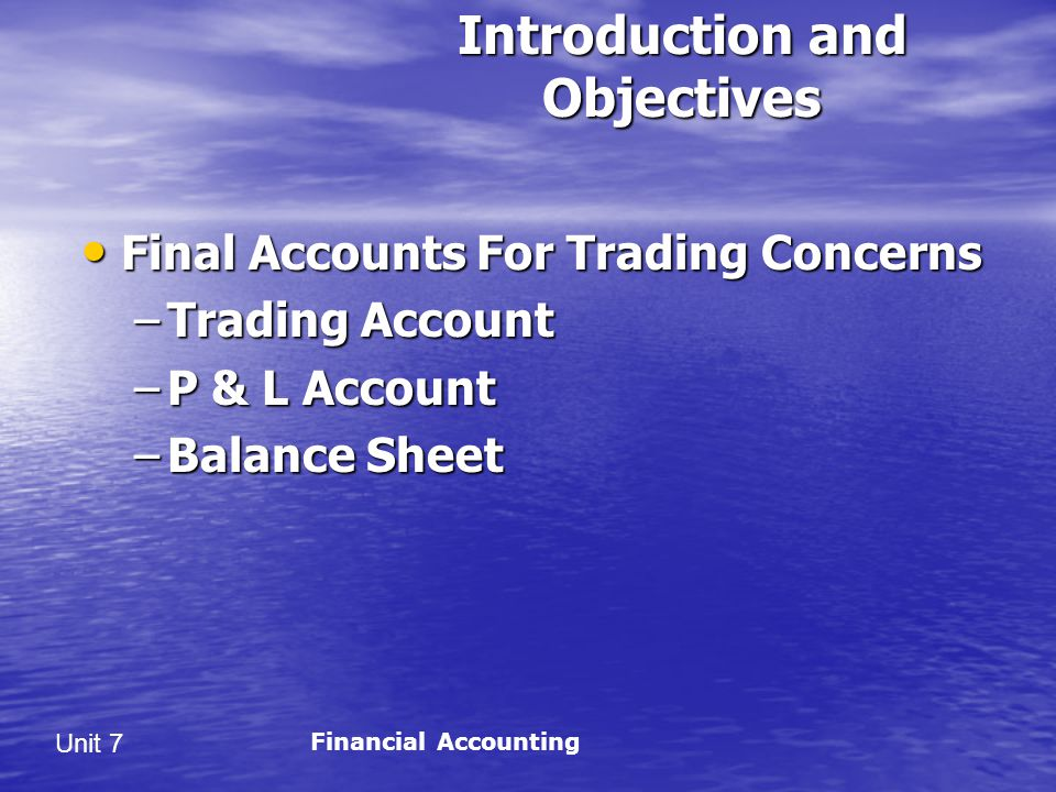 Unit 7 Introduction and Objectives Final Accounts For Trading Concerns Final Accounts For Trading Concerns –Trading Account –P & L Account –Balance Sheet Financial Accounting
