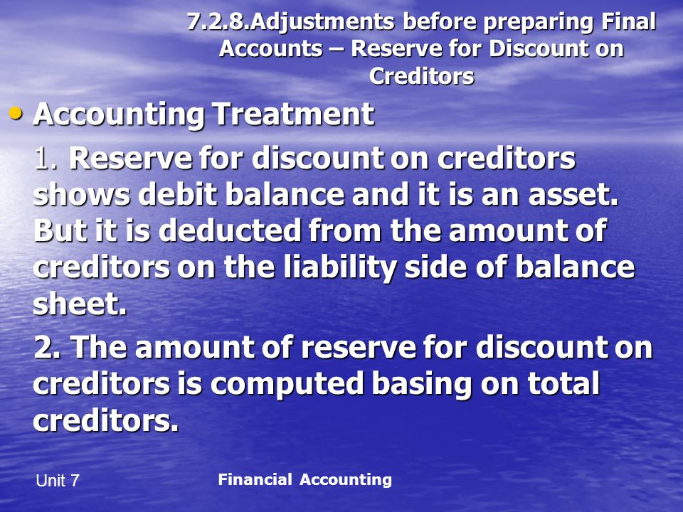 Unit 7 7.2.8.Adjustments before preparing Final Accounts – Reserve for Discount on Creditors Accounting Treatment Accounting Treatment 1.