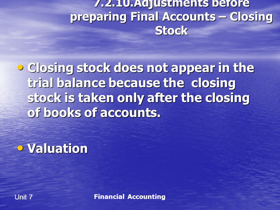 Unit 7 7.2.10.Adjustments before preparing Final Accounts – Closing Stock Closing stock does not appear in the trial balance because the closing stock is taken only after the closing of books of accounts.