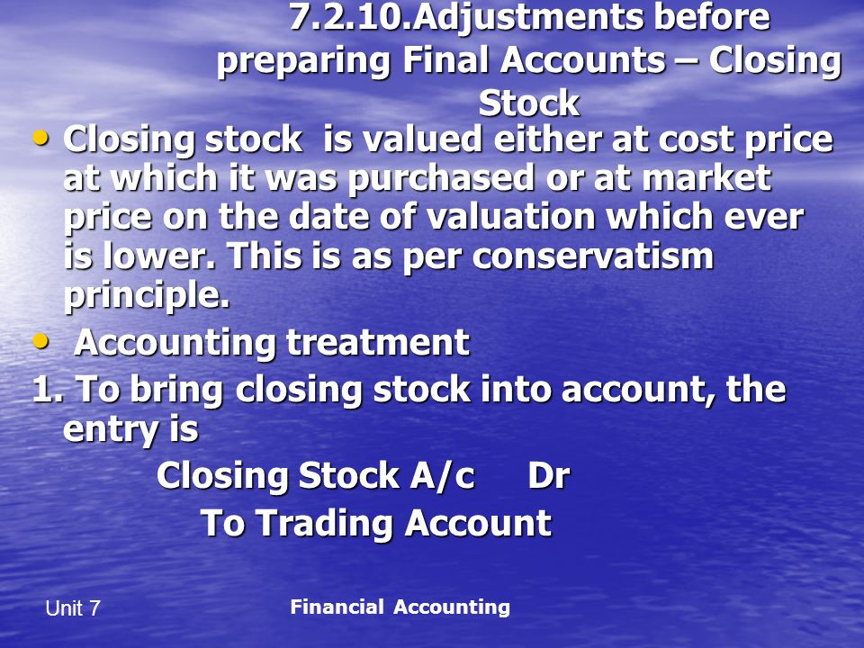 Unit 7 7.2.10.Adjustments before preparing Final Accounts – Closing Stock Closing stock is valued either at cost price at which it was purchased or at market price on the date of valuation which ever is lower.
