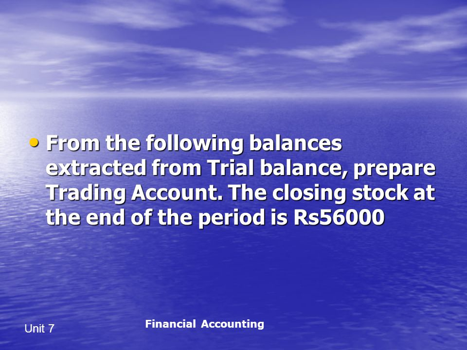 Unit 7 From the following balances extracted from Trial balance, prepare Trading Account.