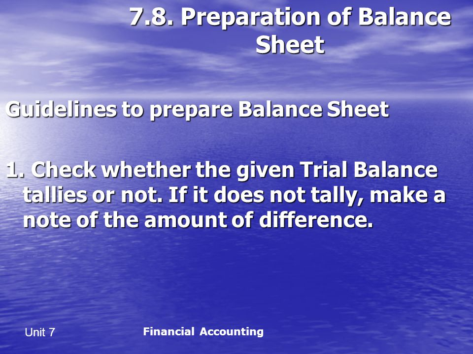 Unit 7 7.8.Preparation of Balance Sheet Guidelines to prepare Balance Sheet 1.