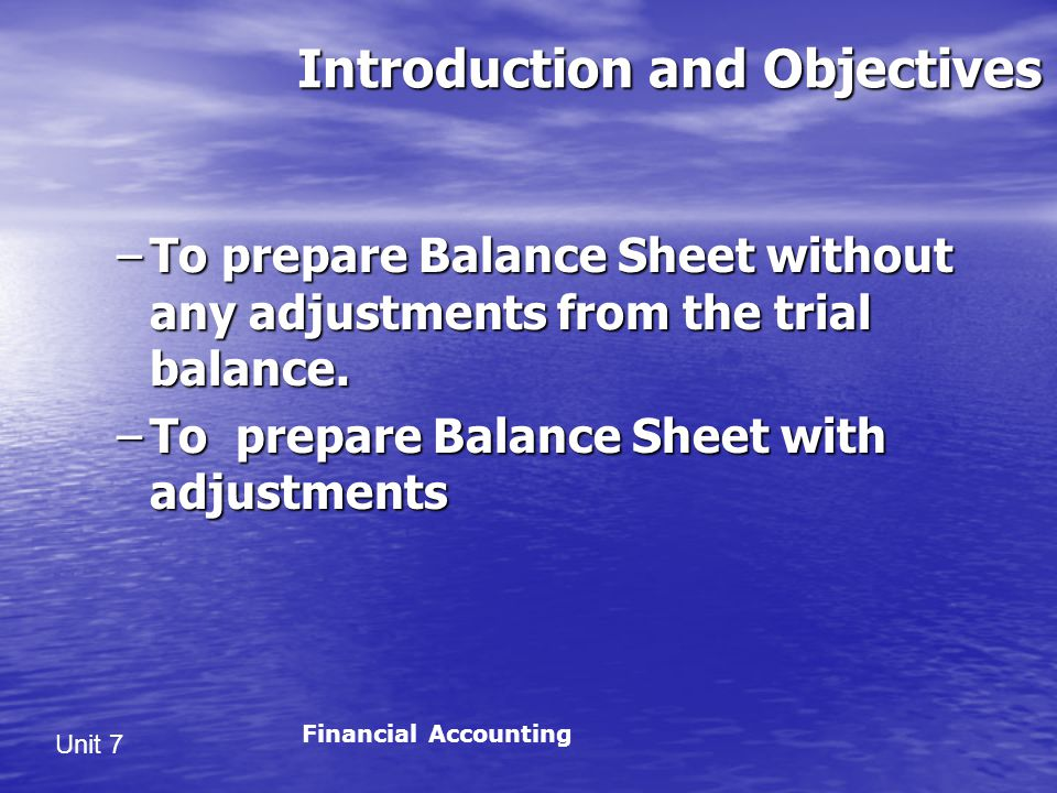 Unit 7 Introduction and Objectives –To prepare Balance Sheet without any adjustments from the trial balance.