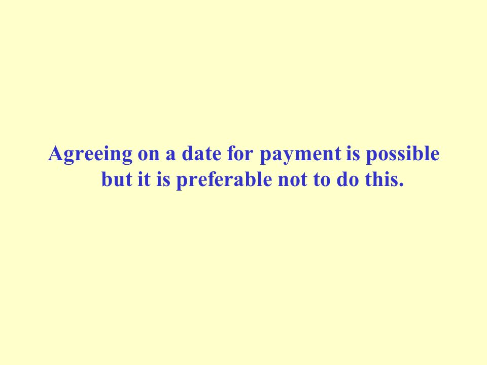 Agreeing on a date for payment is possible but it is preferable not to do this.