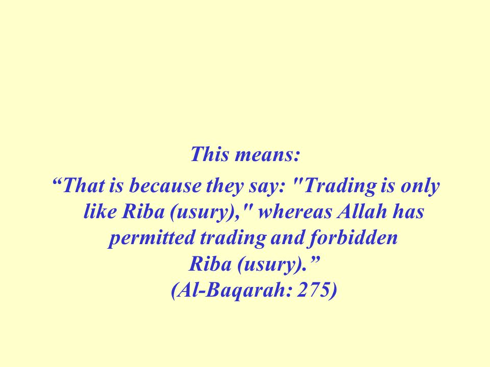 This means: That is because they say: Trading is only like Riba (usury), whereas Allah has permitted trading and forbidden Riba (usury). (Al-Baqarah: 275)