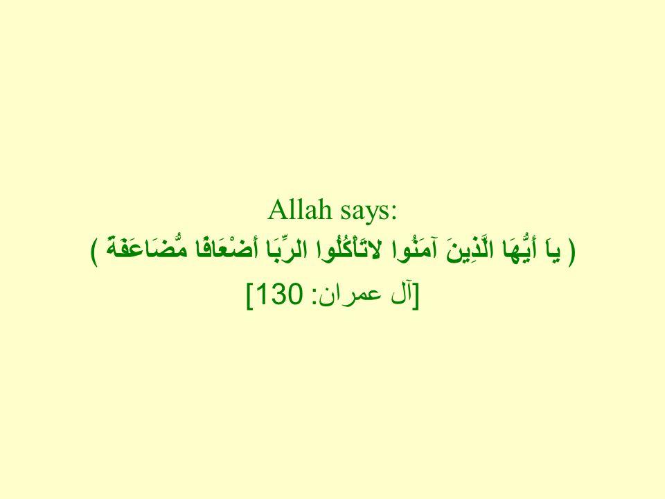 Allah says: ﴿ ياَ أَيُّهَا الَّذِينَ آمَنُوا لاتَأْكُلُوا الرِّبَا أَضْعَافًا مُّضَاعَفَةً ﴾ [ آل عمران : 130]
