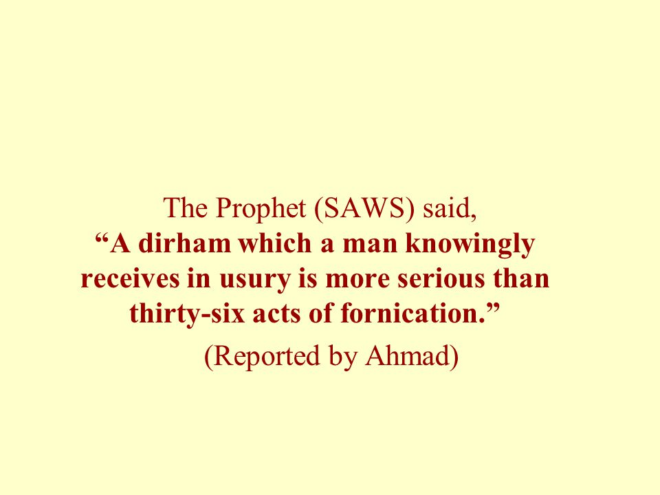 The Prophet (SAWS) said, A dirham which a man knowingly receives in usury is more serious than thirty-six acts of fornication. (Reported by Ahmad)