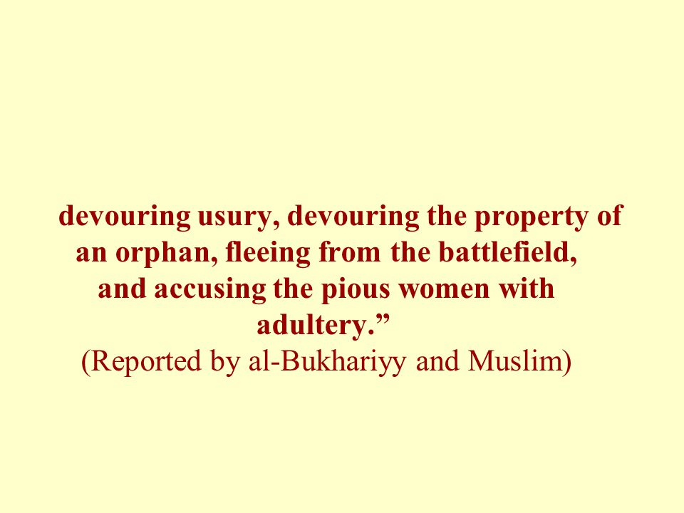 devouring usury, devouring the property of an orphan, fleeing from the battlefield, and accusing the pious women with adultery. (Reported by al-Bukhariyy and Muslim)