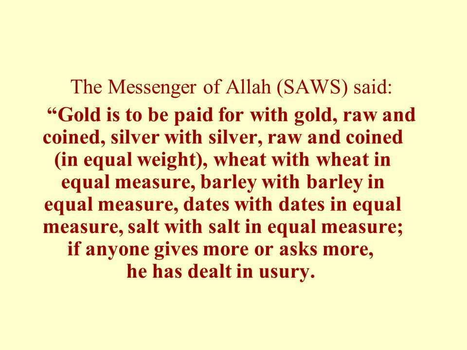The Messenger of Allah (SAWS) said: Gold is to be paid for with gold, raw and coined, silver with silver, raw and coined (in equal weight), wheat with wheat in equal measure, barley with barley in equal measure, dates with dates in equal measure, salt with salt in equal measure; if anyone gives more or asks more, he has dealt in usury.