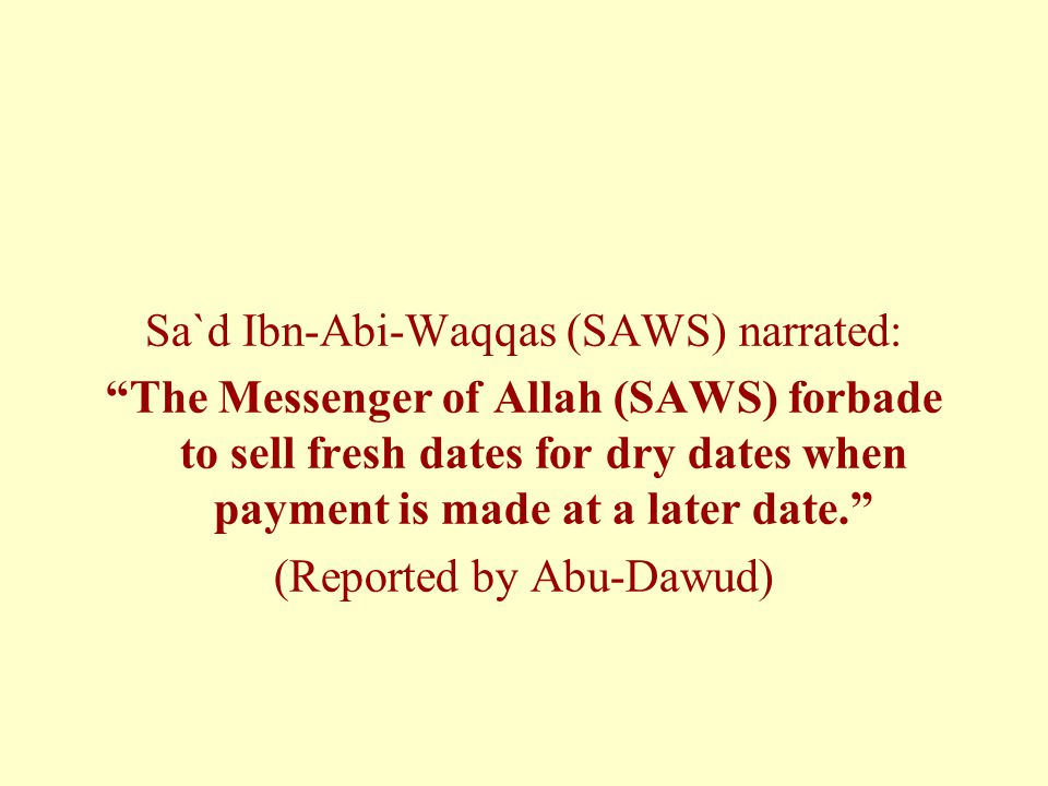 Sa`d Ibn-Abi-Waqqas (SAWS) narrated: The Messenger of Allah (SAWS) forbade to sell fresh dates for dry dates when payment is made at a later date. (Reported by Abu-Dawud)
