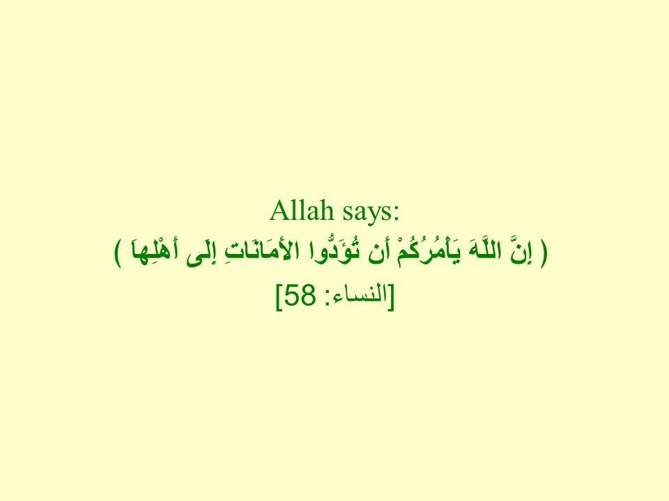 Allah says: ﴿ إِنَّ اللَّهَ يَأْمُرُكُمْ أَن تُؤَدُّوا الأَمَانَاتِ إِلَى أَهْلِهاَ ﴾ [ النساء : 58]