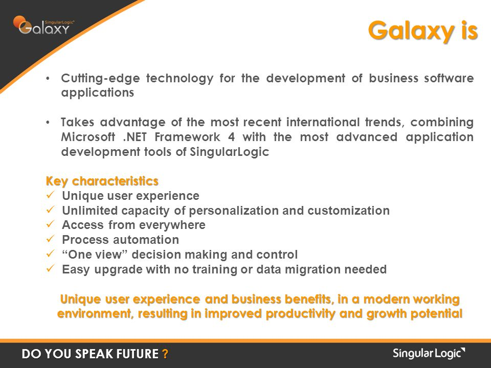 Cutting-edge technology for the development of business software applications Takes advantage of the most recent international trends, combining Microsoft.NET Framework 4 with the most advanced application development tools of SingularLogic Key characteristics Unique user experience Unlimited capacity of personalization and customization Access from everywhere Process automation One view decision making and control Easy upgrade with no training or data migration needed Unique user experience and business benefits, in a modern working environment, resulting in improved productivity and growth potential Galaxy is DO YOU SPEAK FUTURE