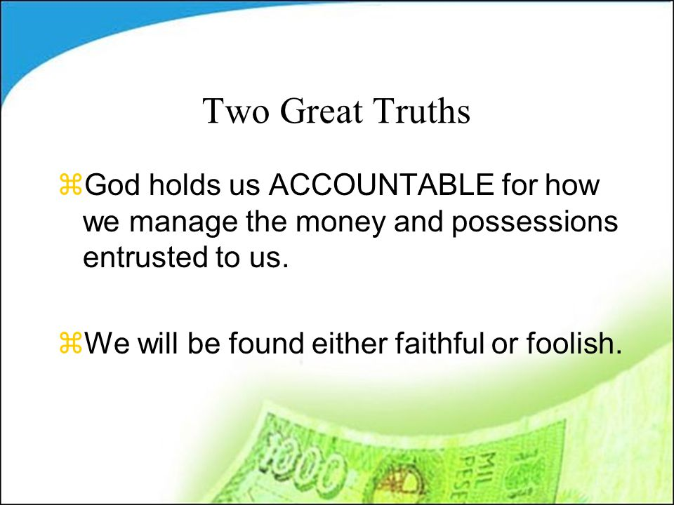 Two Great Truths zGod holds us ACCOUNTABLE for how we manage the money and possessions entrusted to us.