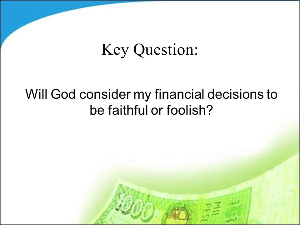 Key Question: Will God consider my financial decisions to be faithful or foolish