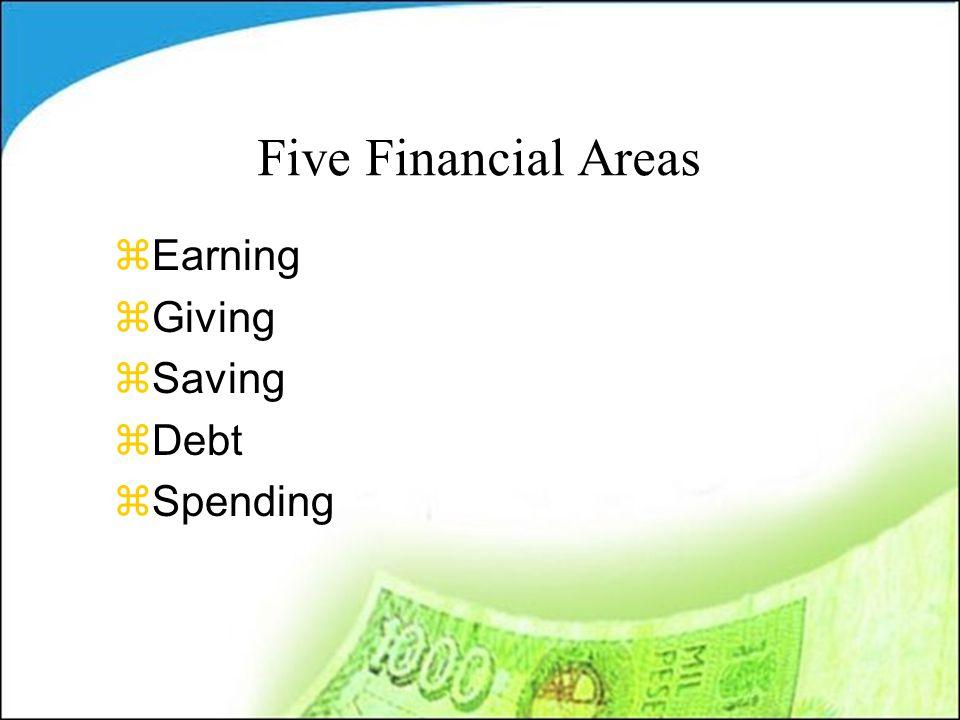 Five Financial Areas zEarning zGiving zSaving zDebt zSpending