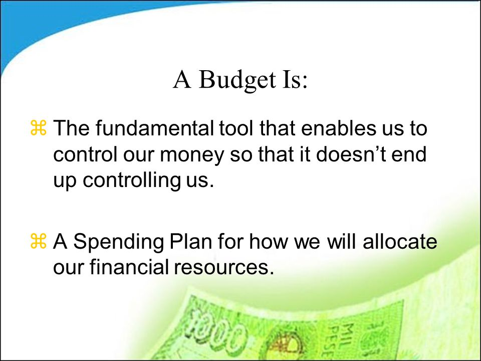 A Budget Is: zThe fundamental tool that enables us to control our money so that it doesn't end up controlling us.