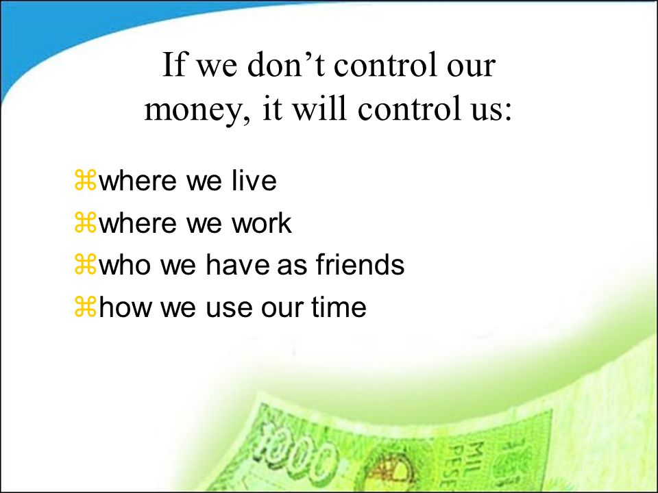 If we don't control our money, it will control us: zwhere we live zwhere we work zwho we have as friends zhow we use our time