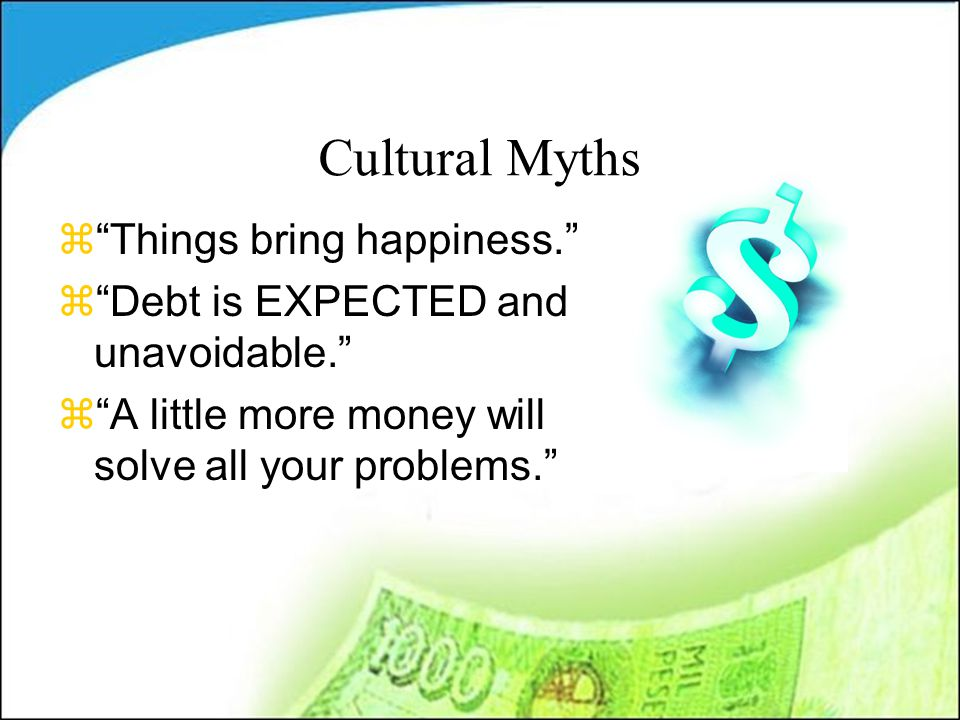 Cultural Myths z Things bring happiness. z Debt is EXPECTED and unavoidable. z A little more money will solve all your problems.