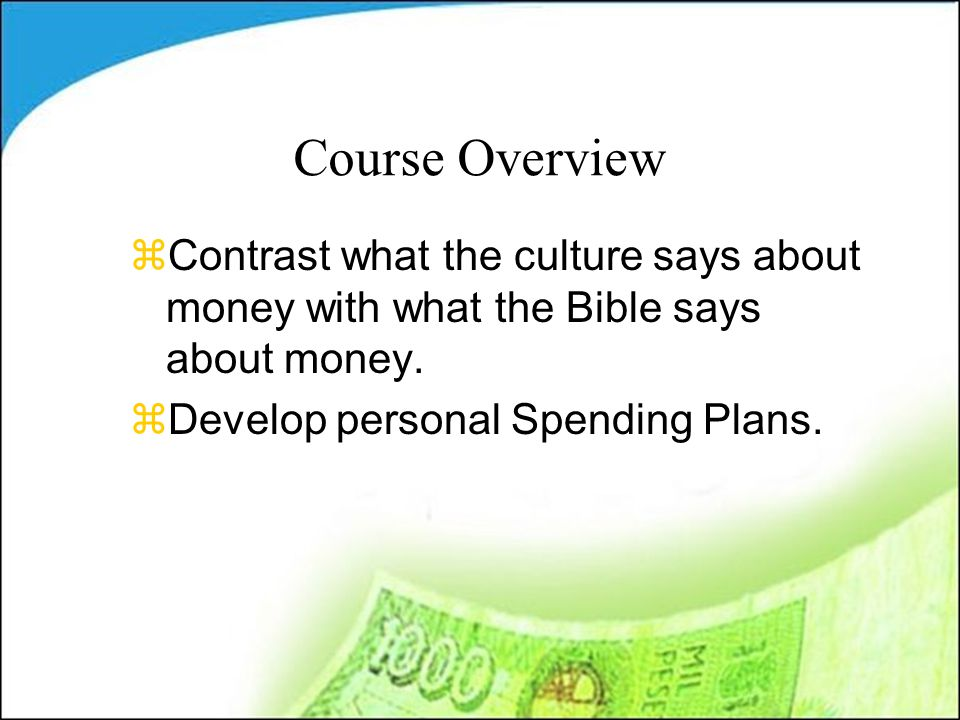 Course Overview zContrast what the culture says about money with what the Bible says about money.