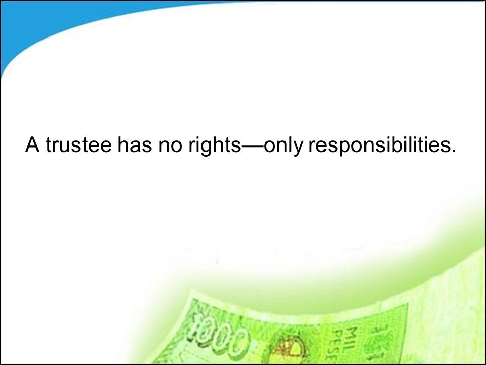 A trustee has no rights—only responsibilities.
