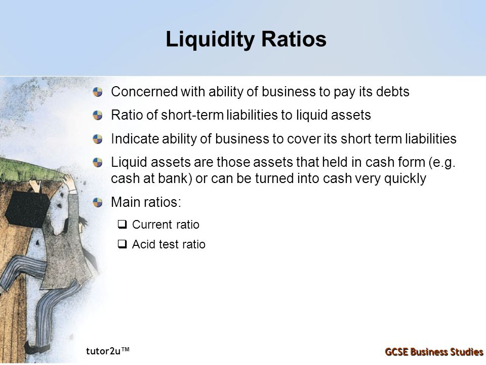 tutor2u ™ GCSE Business Studies Liquidity Ratios Concerned with ability of business to pay its debts Ratio of short-term liabilities to liquid assets Indicate ability of business to cover its short term liabilities Liquid assets are those assets that held in cash form (e.g.