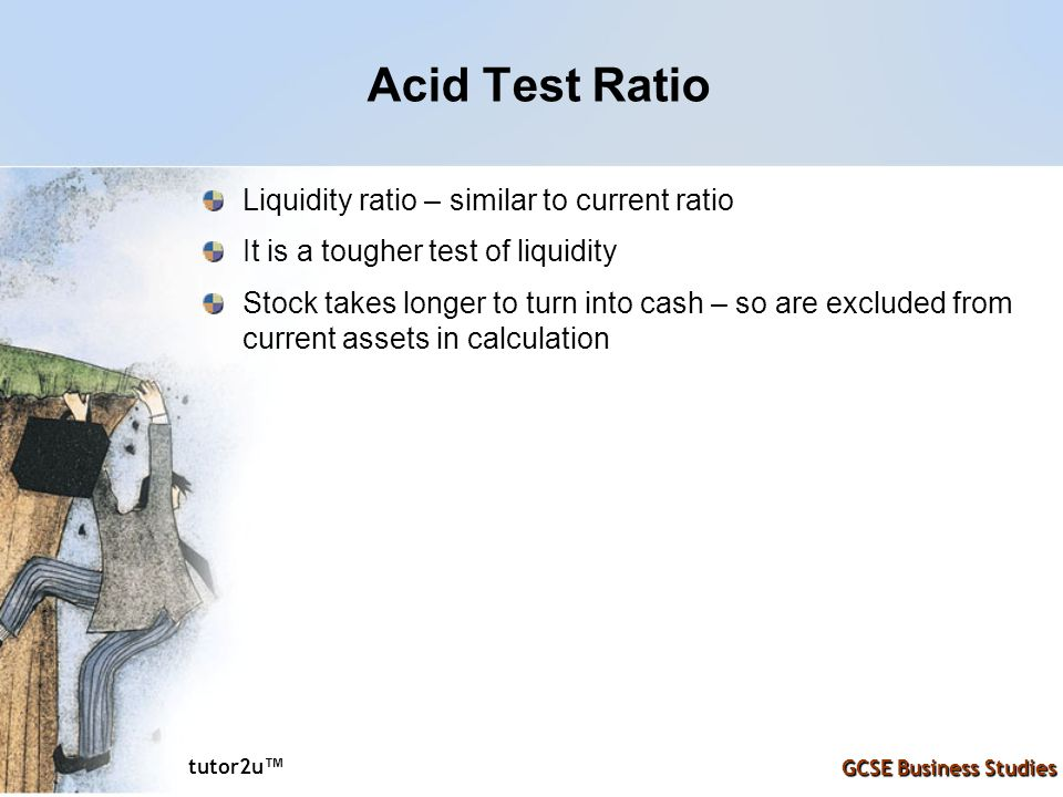 tutor2u ™ GCSE Business Studies Acid Test Ratio Liquidity ratio – similar to current ratio It is a tougher test of liquidity Stock takes longer to tur