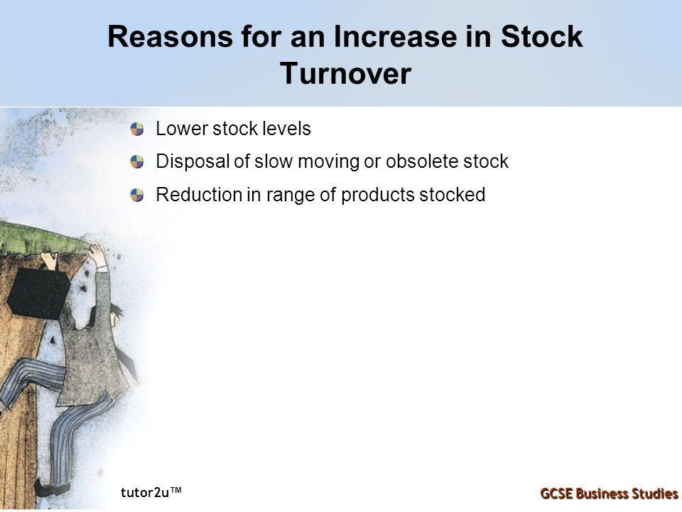 tutor2u ™ GCSE Business Studies Reasons for an Increase in Stock Turnover Lower stock levels Disposal of slow moving or obsolete stock Reduction in range of products stocked