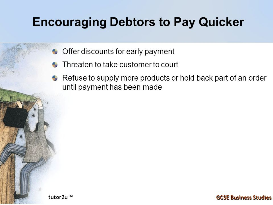 tutor2u ™ GCSE Business Studies Encouraging Debtors to Pay Quicker Offer discounts for early payment Threaten to take customer to court Refuse to supp