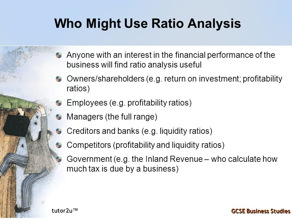 tutor2u ™ GCSE Business Studies Who Might Use Ratio Analysis Anyone with an interest in the financial performance of the business will find ratio analysis useful Owners/shareholders (e.g.